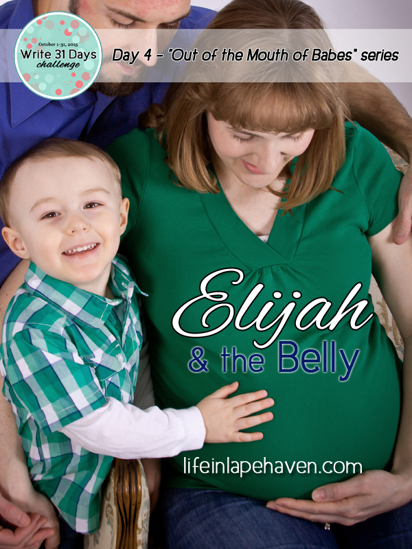Life in Lape Haven: Write 31 Days - Out of the Mouth of Babes, Elijah and the Belly. Sometimes trusting God's plan when it doesn't match up to our is harder than having the faith to move mountains.