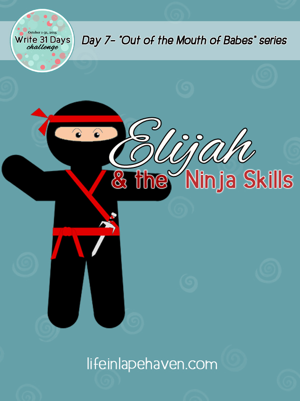 Life in Lape Haven: Write 31 Days - Out of the Mouth of Babes, Elijah and the Ninja Skills.