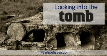 Life in Lape Haven: Looking into the Tomb. Just as it was for the women who came that Sunday morning long ago to prepare the body of Jesus, it can be intimidating, mysterious, and a little scary to look into the tomb and be reminded of sin, death, and sacrifice, but the empty tomb is there to show us Life and Victory.