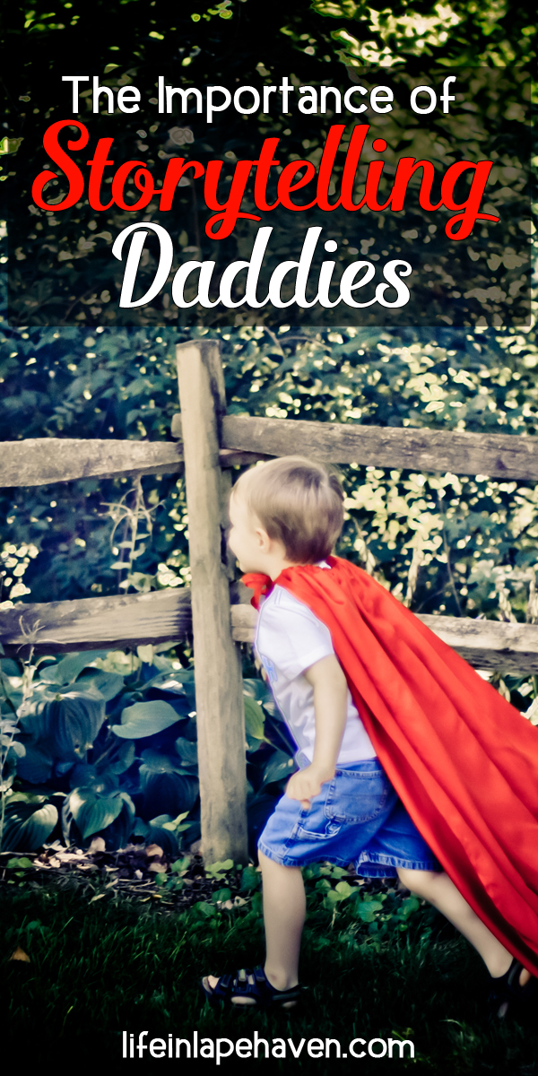 Life in Lape Haven: The Importance of Storytelling Daddies. There is just something about playing make-believe or listening to adventurous stories told by your daddy. It's a great way to create memories and bond with your children in a way they will always remember.