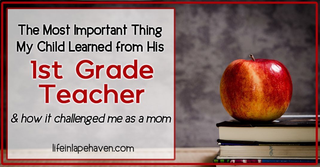 Life in Lape Haven: The Most Important Thing My Child Learned from His 1st Grade Teacher & How It Challenged Me as a Mom. Some lessons are more valuable than reading, writing, and arithematic. My son's teacher definitely had the right priority when it came to what she wanted her class to remember most.