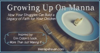 Life in Lape Haven: Growing Up On Manna: How Your Struggles Can Build a Legacy of Faith for Your Children. In her new book, More Than Just Making It, Erin Odom shares how God provided during her family's financial struggles. In my own childhood, my parents' faith in God's provision is what built a solid foundation of faith in my own life.