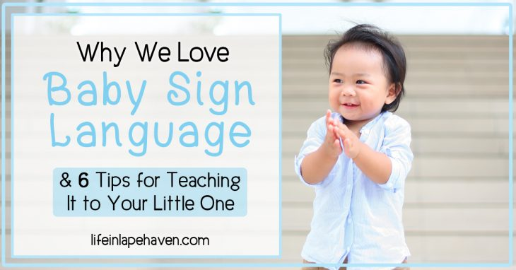 Why We Love Baby Sign Language & 6 Tips for Teaching It to Your Little One - Life in Lape Haven. Baby sign language is an easy, fun, and helpful way to teach your baby to communicate before they can even talk. All three of our children have learned signs and used them before they were one year old. Here's how you can teach your child signing, too.