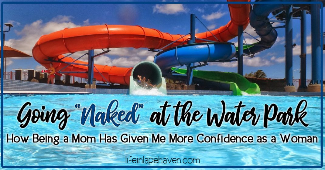 """Life in Lape Haven: Going """"Naked"""" at the Water Park - How Being a Mom Has Given Me More Confidence as a Woman. Summertime means water fun and swimsuits. Not most moms favorite attire. Moms, it's time we just forget our insecurities and dive into to having fun with our kids."""