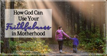 How God Can Use Your Faithfulness in Motherhood: Faithfulness in motherhood is almost cliche - but it's a cliche because it's true. You can't be a mom (or dad) only occasionally. But if we're faithful, God can use our everyday moments of motherhood to leave an eternal impact on our children & open a door for Him to reach their hearts.