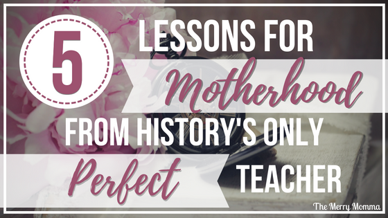 Mom Life Series: 5 Lessons for Motherhood from History's Only Perfect Teacher. Day 5 of the Mom Life Series features a post by Lisa of The Merry Momma. She's sharing what she's learned from the world's greatest parenting expert & teacher.