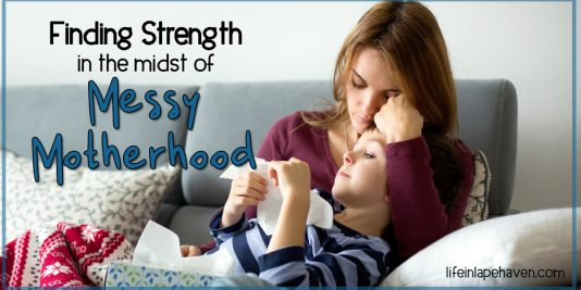 Finding Strength in the midst of Messy Motherhood, Life in Lape Haven. Difficulties, struggles, failures make up a lot of our mothering journey, and we can't face them alone. Thankfully God is ready to give us His strength and use our legacies, the good and bad, for His good, including leaving a mom legacy that leads our children to Jesus.