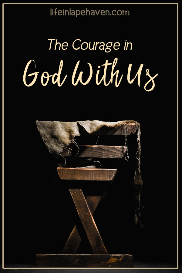 The Courage in God with Us - Life in Lape Haven. Throughout the Christmas story, each character was given a task that required them to be brave, especially Jesus. And yet, His courage to come live among us now makes it possible for us to have courage to do whatever God has called us to, knowing that He is Immanuel, God with Us.